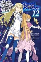 Is It Wrong to Try to Pick Up Girls in a Dungeon? On the Side: Sword Oratoria, Vol. 12 (light novel) ebook by Fujino Omori, Kiyotaka Haimura
