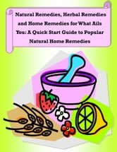 Natural Remedies, Herbal Remedies and Home Remedies for What Ails You: A Quick Start Guide to Popular Natural Home Remedies ebook by Rachel Owens
