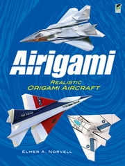 Airigami - Realistic Origami Aircraft ebook by Elmer A. Norvell