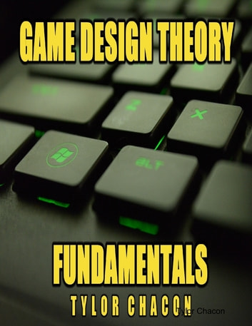 Game Design Theory Fundamentals ebook by Tylor Chacon