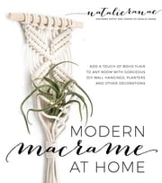 Modern Macrame at Home - Add a Touch of Boho Flair to Any Room with Gorgeous DIY Wall Hangings, Planters and Other Decorations ebook by Natalie Ranae