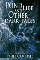 Pond Life and Other Dark Tales ebook by Phill Campbell