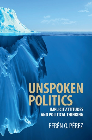 Unspoken Politics - Implicit Attitudes and Political Thinking eBook by Efrén O. Pérez