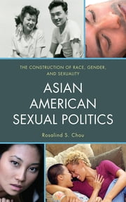 Asian American Sexual Politics - The Construction of Race, Gender, and Sexuality ebook by Rosalind S. Chou