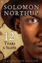 Twelve Years A Slave, Illustrated Edition ebook by Solomon Northup