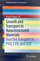 Growth and Transport in Nanostructured Materials - Reactive Transport in PVD, CVD, and ALD ebook by Angel Yanguas-Gil