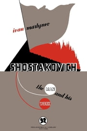 Shostakovich - The Man and His Work ebook by Ivan Martynov,T. Guralsky