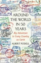 Around the World in 50 Years - My Adventure to Every Country on Earth eBook by Albert Podell