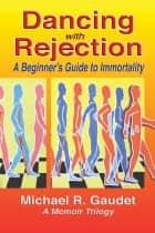Dancing with Rejection: A Beginner's Guide to Immortality ebook by Michael R. Gaudet