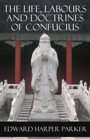 The Life, Labours and Doctrines of Confucius (Unabridged) ebook by Edward  Harper Parker