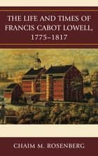 The Life and Times of Francis Cabot Lowell, 1775–1817 ebook by