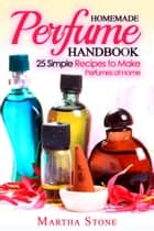 Homemade Perfume Handbook: 25 Simple Recipes to Make Perfumes at Home ebook by Martha Stone