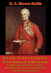 The Life Of John Colborne, Field-Marshal Lord Seaton - Compiled From His Letters, Records Of His Conversations, And Other Sources [Illustrated Edition] ebook by G. C. Moore Smith