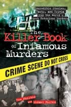 The Killer Book of Infamous Murders - Incredible Stories, Facts, and Trivia from the World's Most Notorious Murders ebook by Tom Philbin, Michael Philbin