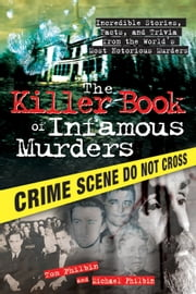 The Killer Book of Infamous Murders - Incredible Stories, Facts, and Trivia from the World's Most Notorious Murders ebook by Tom Philbin,Michael Philbin