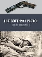 The Colt 1911 Pistol ebook by Leroy Thompson, Alan Gilliland, Peter Dennis