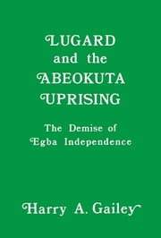 Lugard and the Abeokuta Uprising - The Demise of Egba Independence ebook by Harry A. Gailey