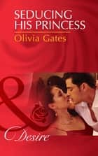 Seducing His Princess (Mills & Boon Desire) (Married by Royal Decree, Book 3) ebook by Olivia Gates