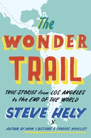 The Wonder Trail - True Stories from Los Angeles to the End of the World ebook by Steve Hely