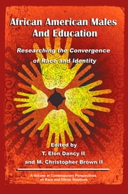 African American Males and Education: Researching the Convergence of Race and Identity ebook by Dancy II, T. Elon