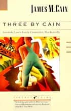 Three by Cain - Serenade, Love's Lovely Counterfeit, The Butterfly ebook by James M. Cain