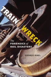 Train Wreck - The Forensics of Rail Disasters ebook by George Bibel