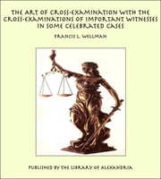 The Art of Cross-Examination With the Cross-Examinations of Important Witnesses in Some Celebrated Cases ebook by Francis L. Wellman