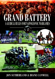 Grand Battery - A Guide and Rules for Napoleonic Wargames ebook by Sutherland, Jonathan, Canwell,...