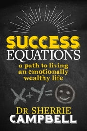 Success Equations - A Path to Living an Emotionally Wealthy Life ebook by Dr. Sherrie Campbell