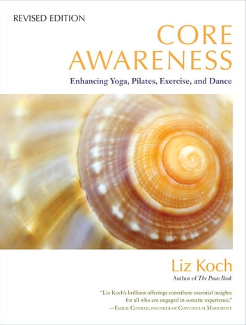 Core Awareness, Revised Edition - Enhancing Yoga, Pilates, Exercise, and Dance ebook by Liz Koch