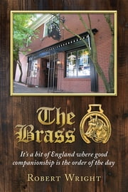 The Brass: It's a bit of England where good companionship is the order of the day ebook by Robert P. Wright,Janice C. Wright,Matthew J. Barron