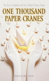 One Thousand Paper Cranes - The Story of Sadako and the Children's Peace Statue ebook by Ishii Takayuki