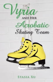 Vyria and Her Acrobatic Skating Team ebook by Stasia Xu