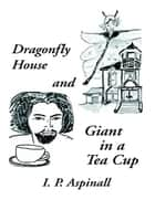 Dragonfly House and Giant In a Tea Cup ebook by I. P. Aspinall