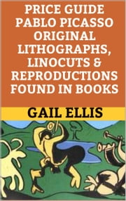 Price Guide Pablo Picasso Original Lithographs, Linocuts & Reproductions Found in Books ebook by Gail Ellis