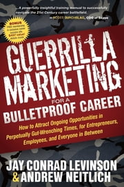 Guerrilla Marketing for a Bulletproof Career - How to Attract Ongoing Opportunities in Perpetually Gut Wrenching Times, for Entrepreneurs, Employees, and Everyone in Between ebook by Jay Conrad Levinson