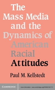 The Mass Media and the Dynamics of American Racial Attitudes ebook by Paul M. Kellstedt