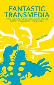 Fantastic Transmedia - Narrative, Play and Memory Across Science Fiction and Fantasy Storyworlds ebook by Colin Harvey