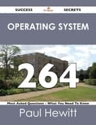 Operating System 264 Success Secrets - 264 Most Asked Questions On Operating System - What You Need To Know ebook by Paul Hewitt