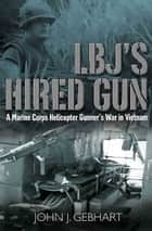 LBJ's Hired Gun - A Marine Corps Helicopter Gunner and the War in Vietnam ebook by John J. Gebhart
