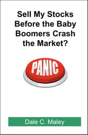 Sell My Stocks Before the Baby Boomers Crash the Market? ebook by Dale Maley
