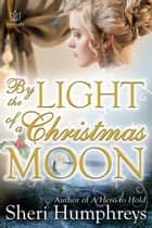 By the Light of a Christmas Moon ebook by Sheri Humphreys