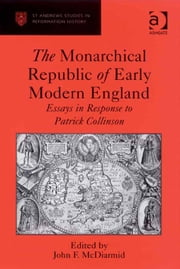 The Monarchical Republic of Early Modern England - Essays in Response to Patrick Collinson ebook by Professor John F McDiarmid,Professor Euan Cameron,Professor Bruce Gordon,Dr Bridget Heal,Professor Roger A Mason,Professor Amy Nelson Burnett,Dr Andrew Pettegree,Professor Kaspar von Greyerz,Professor Alec Ryrie,Dr Felicity Heal,Dr Jonathan Willis,Dr Karin Maag