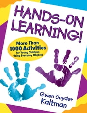 Hands-On Learning! - More Than 1000 Activities for Young Children Using Everyday Objects ebook by Gwendolyn (Gwen) S. (Snyder) Kaltman