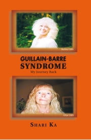Guillain-Barre Syndrome - My Journey Back ebook by Shari Ka