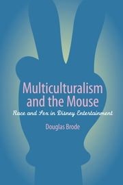 Multiculturalism and the Mouse - Race and Sex in Disney Entertainment ebook by Douglas Brode