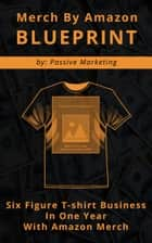 Merch by Amazon Blueprint: Six Figure T-Shirt Business In One Year With Amazon Merch ebook by Passive Marketing