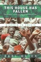 This House Has Fallen - Nigeria In Crisis ebook by Karl Maier