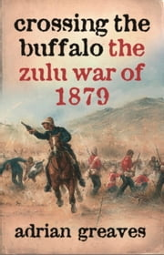 Crossing the Buffalo - The Zulu War of 1879 ebook by Adrian Greaves