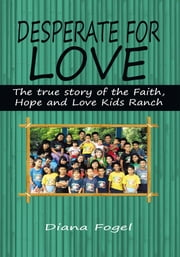 Desperate For Love - The True Story of the Faith, Hope, and Love Kids Ranch ebook by Diana Fogel